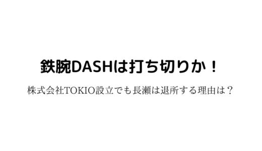鉄腕DASHは打ち切りか!株式会社TOKIO設立でも長瀬は退所する理由は?